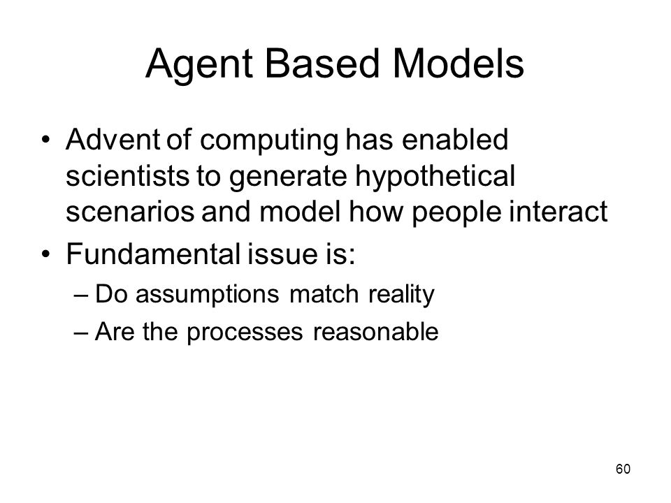Agent Based Models Advent of computing has enabled scientists to generate hypothetical scenarios and model how people interact.