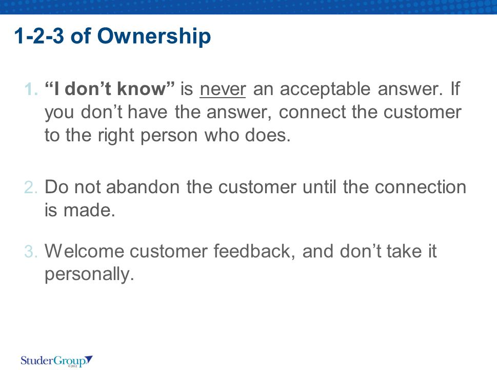 1-2-3 of Ownership I don't know is never an acceptable answer. If you don't have the answer, connect the customer to the right person who does.