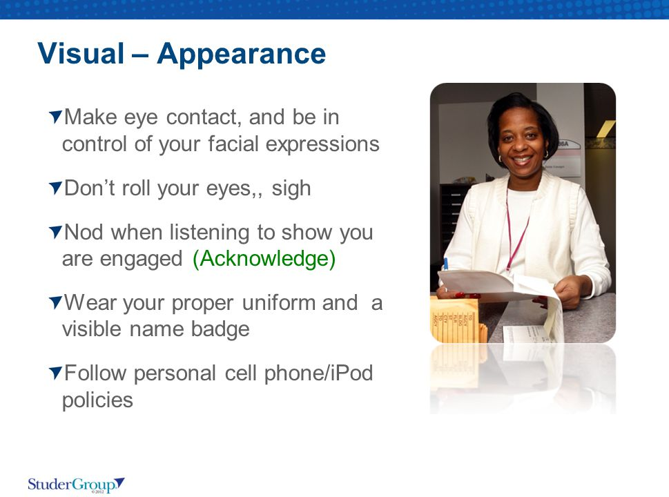 Visual – Appearance Make eye contact, and be in control of your facial expressions. Don't roll your eyes,, sigh.