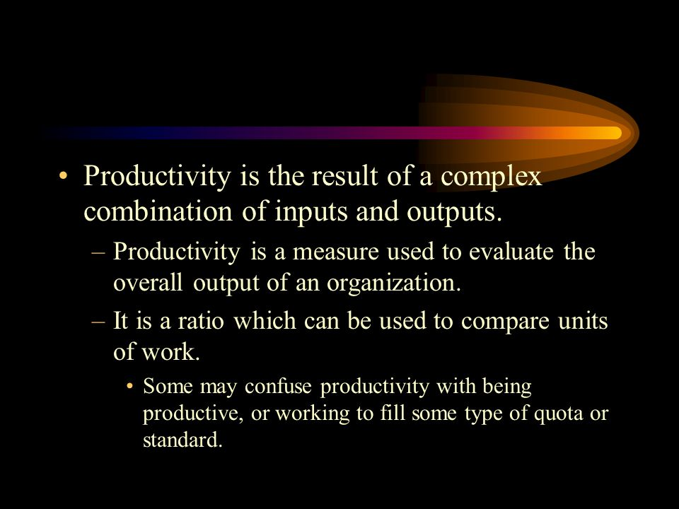Productivity is the result of a complex combination of inputs and outputs.