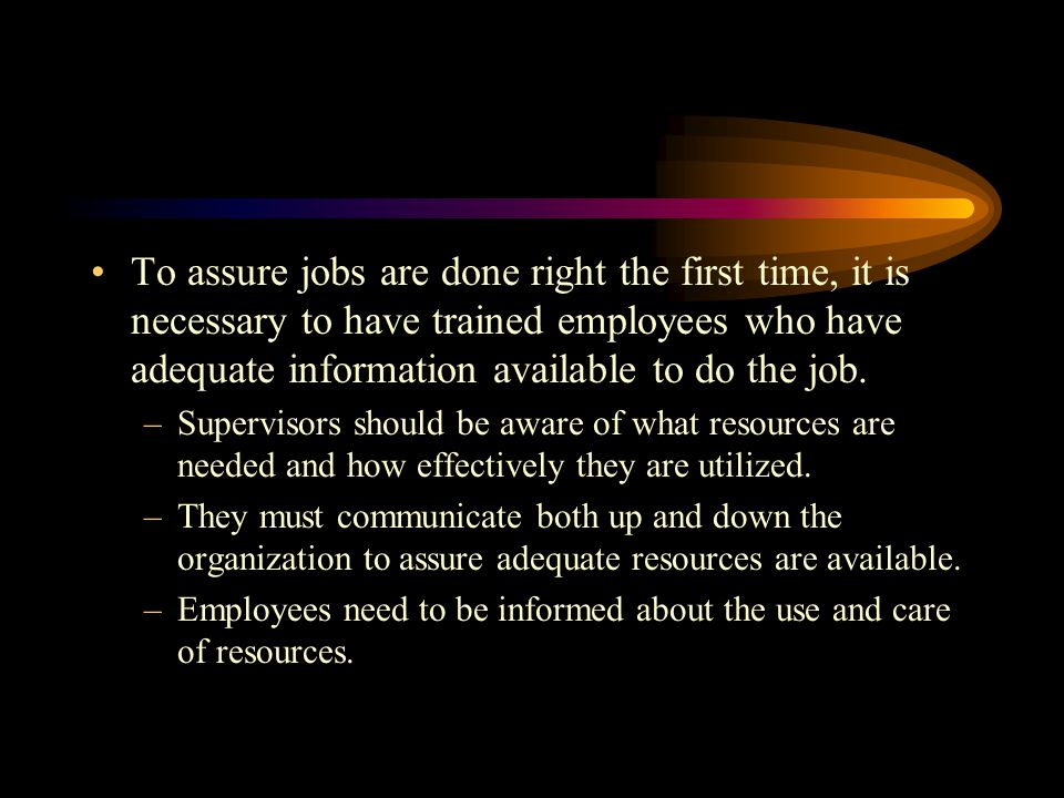 To assure jobs are done right the first time, it is necessary to have trained employees who have adequate information available to do the job.