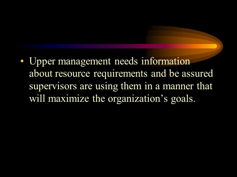 Upper management needs information about resource requirements and be assured supervisors are using them in a manner that will maximize the organization's goals.