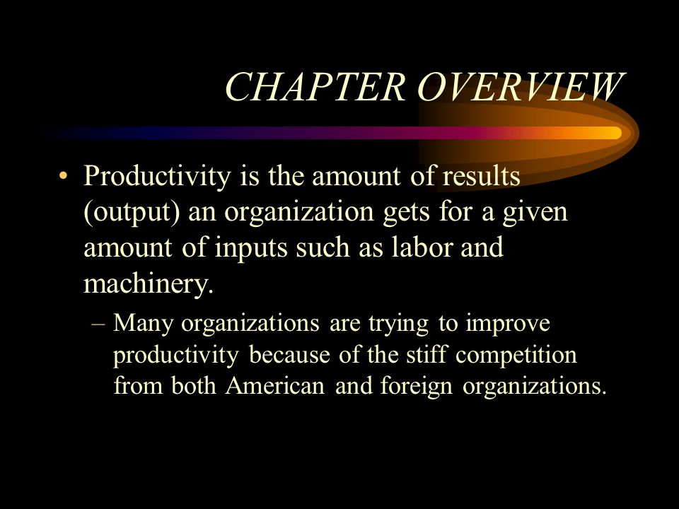 CHAPTER OVERVIEW Productivity is the amount of results (output) an organization gets for a given amount of inputs such as labor and machinery.