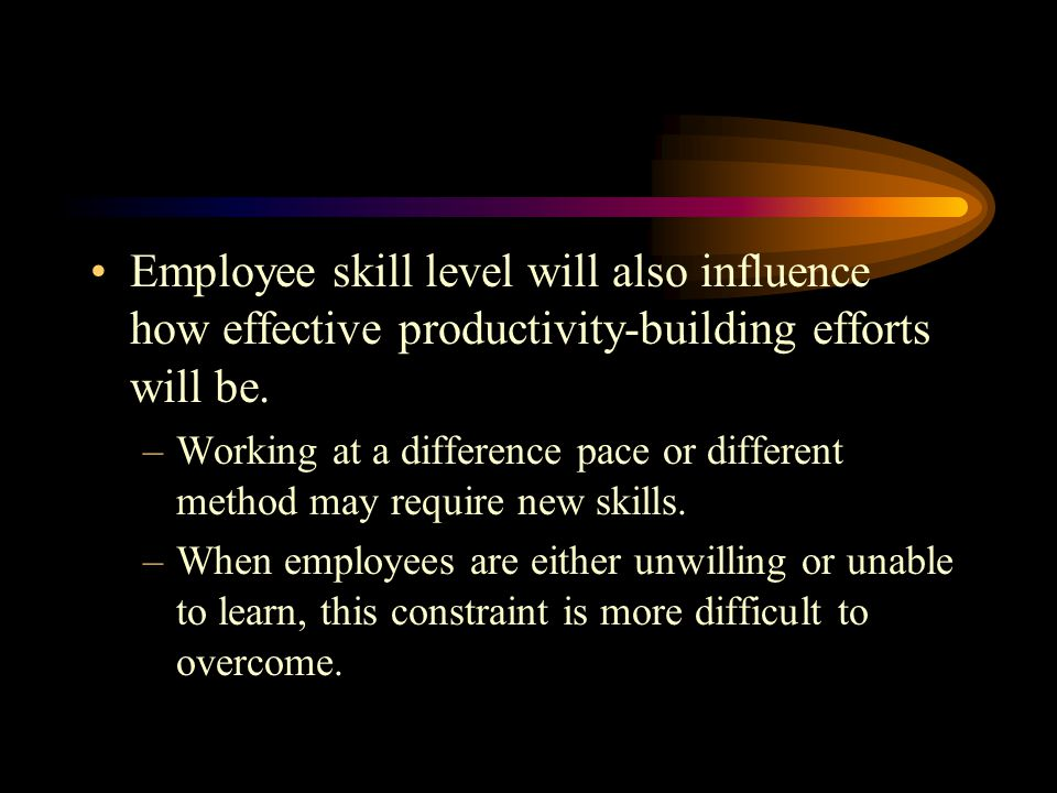 Employee skill level will also influence how effective productivity-building efforts will be.