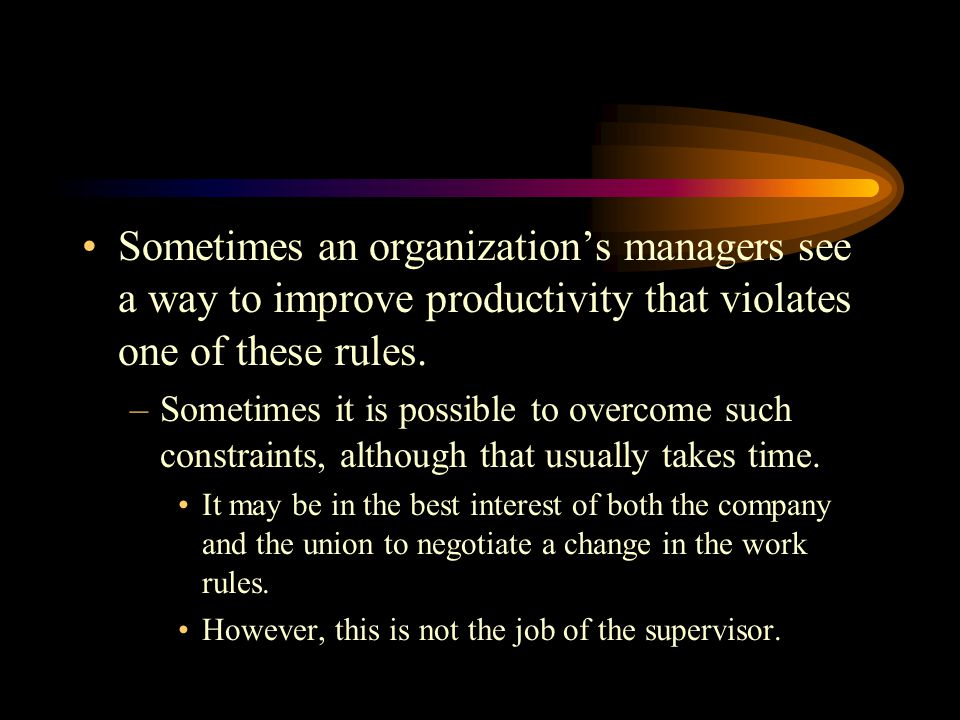 Sometimes an organization's managers see a way to improve productivity that violates one of these rules.