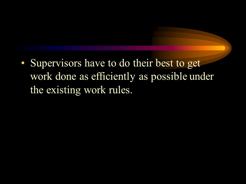 Supervisors have to do their best to get work done as efficiently as possible under the existing work rules.