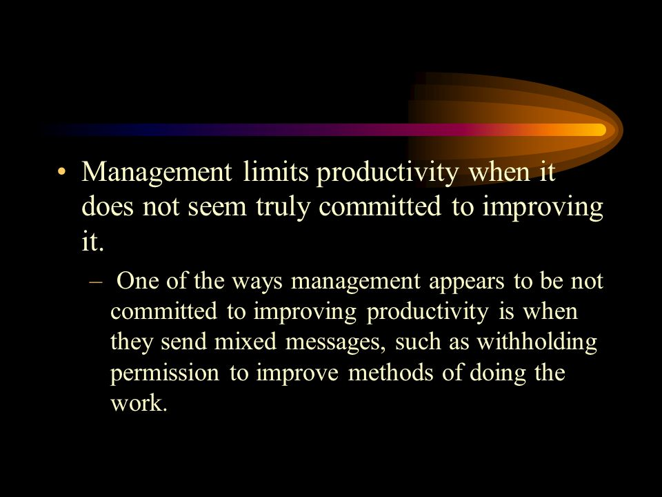 Management limits productivity when it does not seem truly committed to improving it.