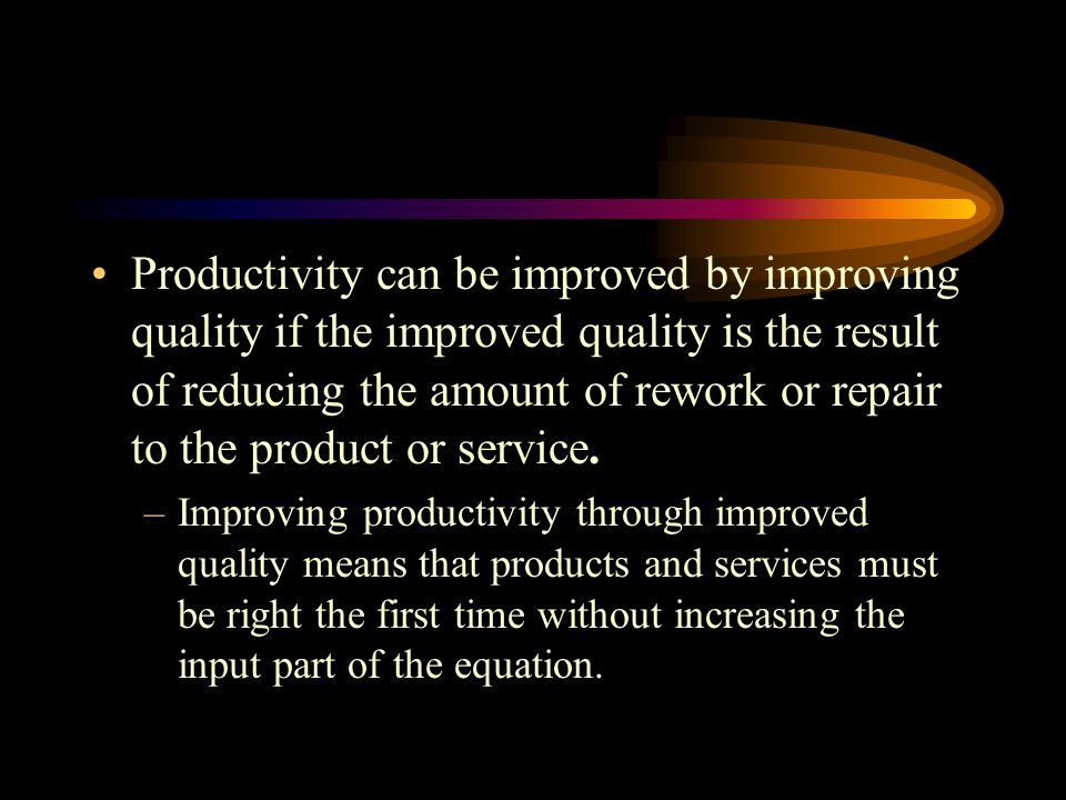 Productivity can be improved by improving quality if the improved quality is the result of reducing the amount of rework or repair to the product or service.
