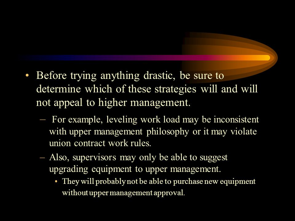 Before trying anything drastic, be sure to determine which of these strategies will and will not appeal to higher management.