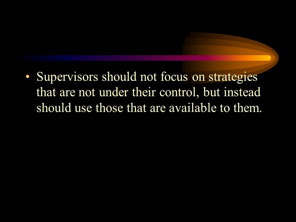Supervisors should not focus on strategies that are not under their control, but instead should use those that are available to them.
