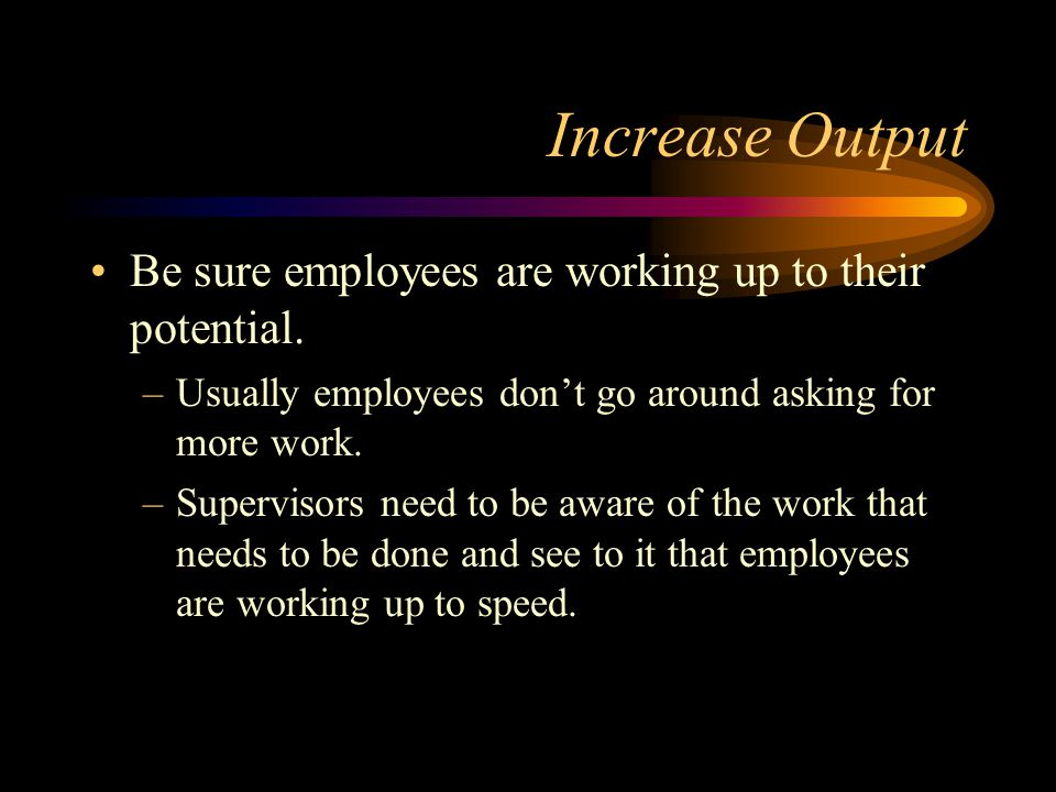 Increase Output Be sure employees are working up to their potential.