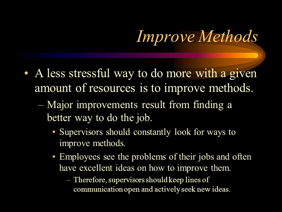 Improve Methods A less stressful way to do more with a given amount of resources is to improve methods.