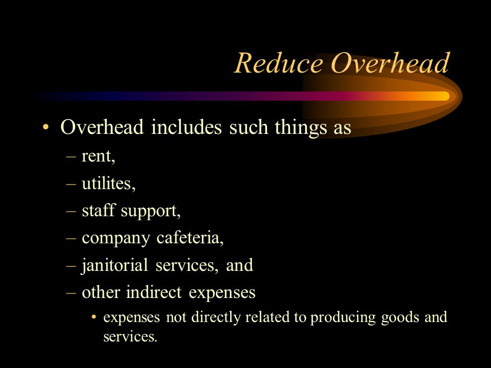 Reduce Overhead Overhead includes such things as rent, utilites,