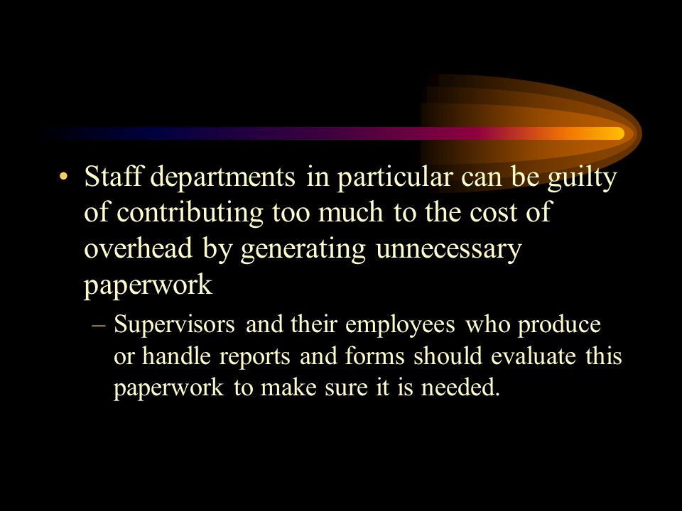 Staff departments in particular can be guilty of contributing too much to the cost of overhead by generating unnecessary paperwork