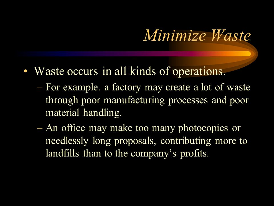 Minimize Waste Waste occurs in all kinds of operations.
