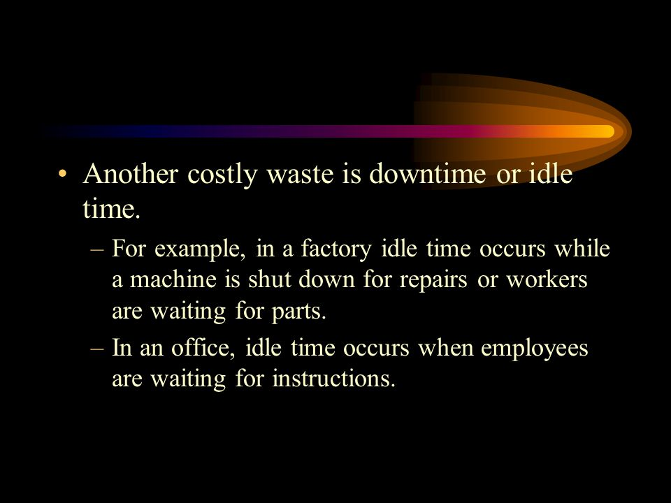 Another costly waste is downtime or idle time.