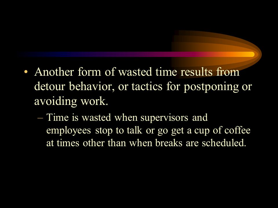Another form of wasted time results from detour behavior, or tactics for postponing or avoiding work.