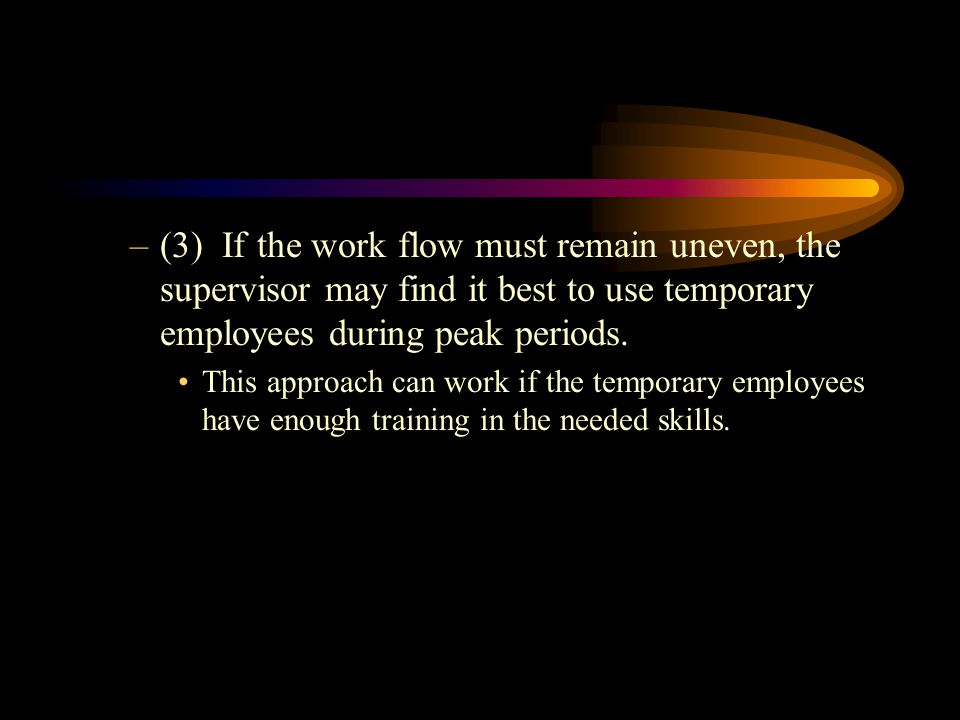 (3) If the work flow must remain uneven, the supervisor may find it best to use temporary employees during peak periods.