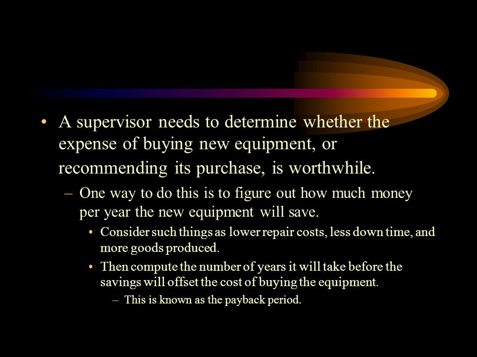 A supervisor needs to determine whether the expense of buying new equipment, or recommending its purchase, is worthwhile.