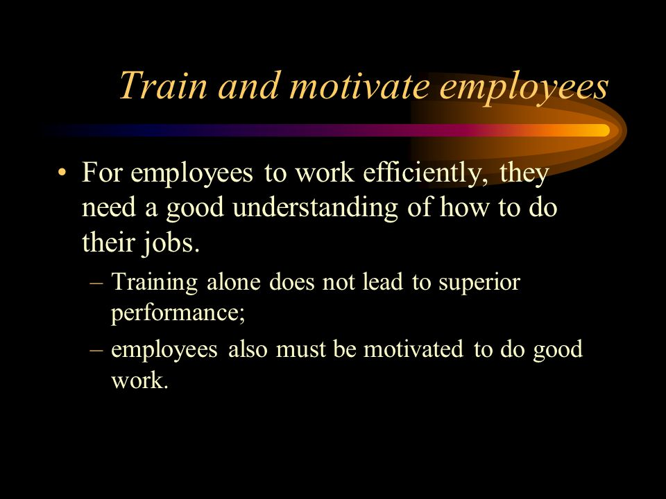 Train and motivate employees