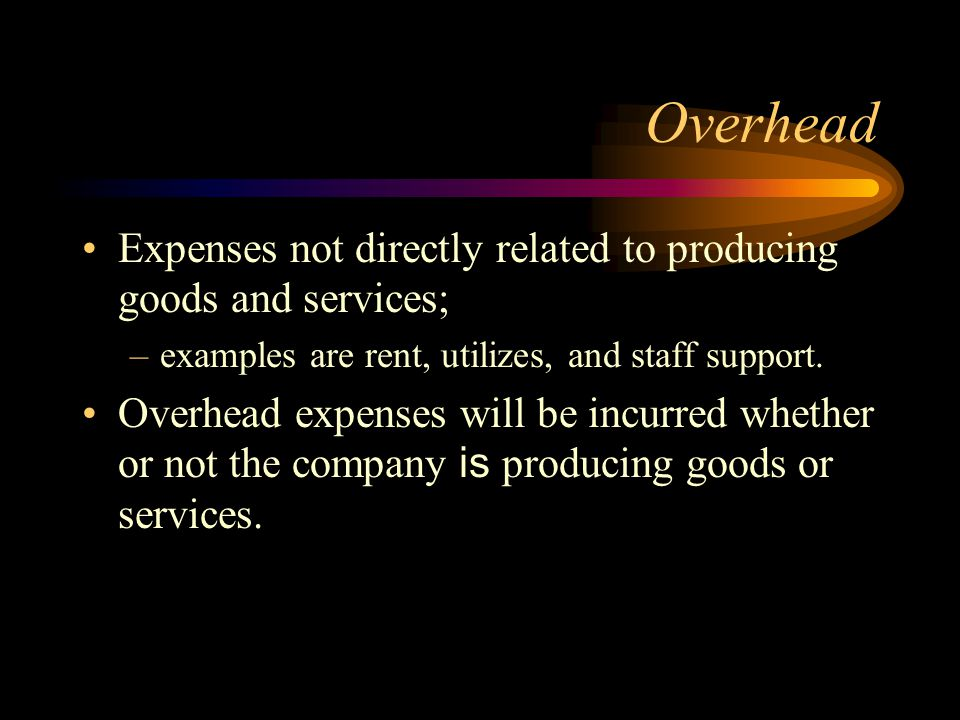 Overhead Expenses not directly related to producing goods and services; examples are rent, utilizes, and staff support.