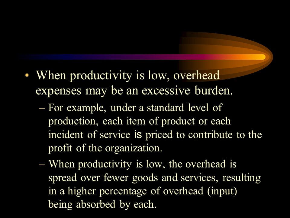 When productivity is low, overhead expenses may be an excessive burden.