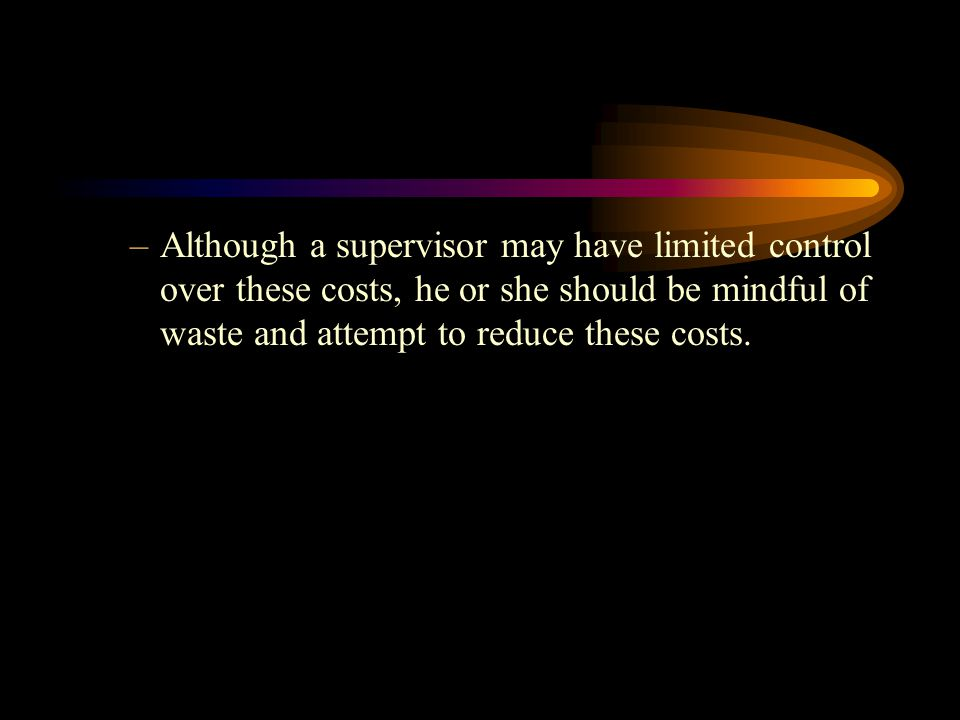Although a supervisor may have limited control over these costs, he or she should be mindful of waste and attempt to reduce these costs.
