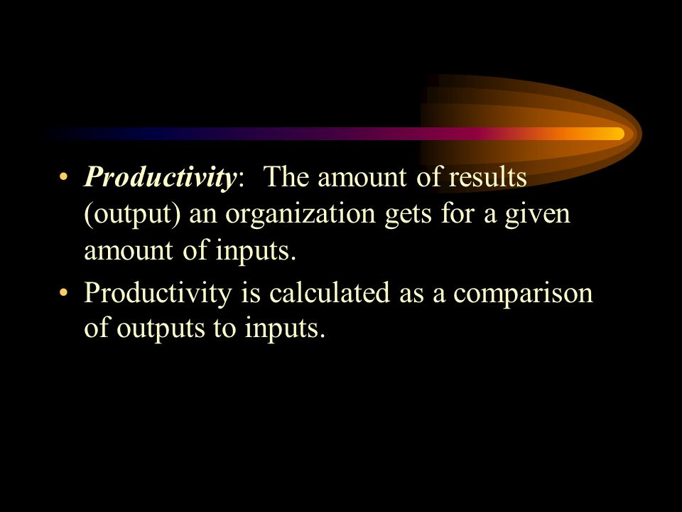 Productivity: The amount of results (output) an organization gets for a given amount of inputs.