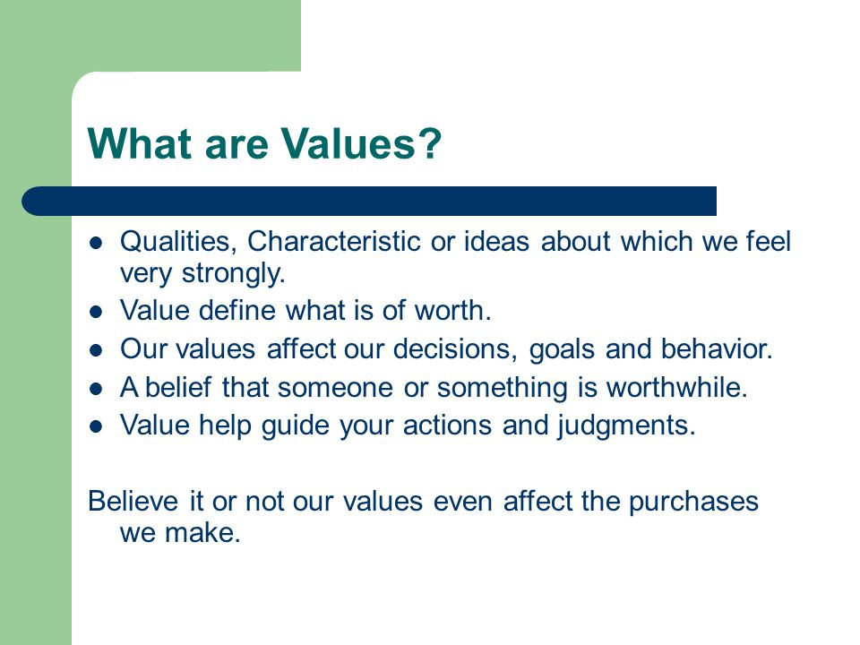 What are Values Qualities, Characteristic or ideas about which we feel very strongly. Value define what is of worth.