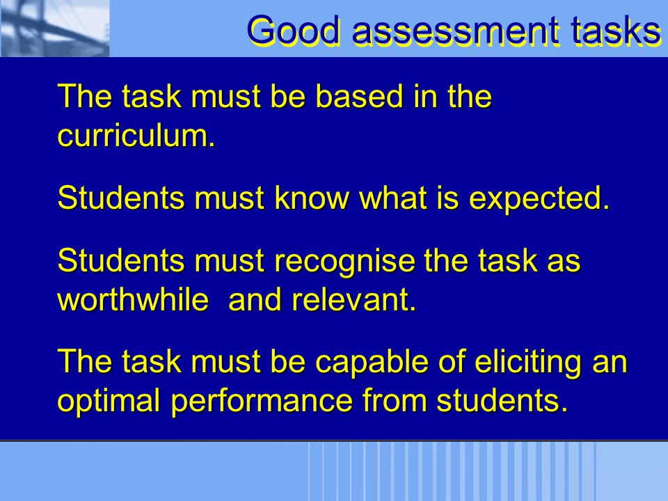 Good assessment tasks The task must be based in the curriculum.