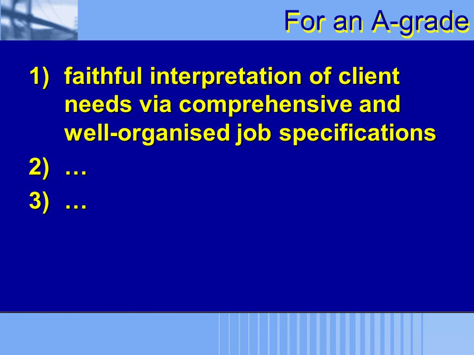 For an A-grade faithful interpretation of client needs via comprehensive and well-organised job specifications.