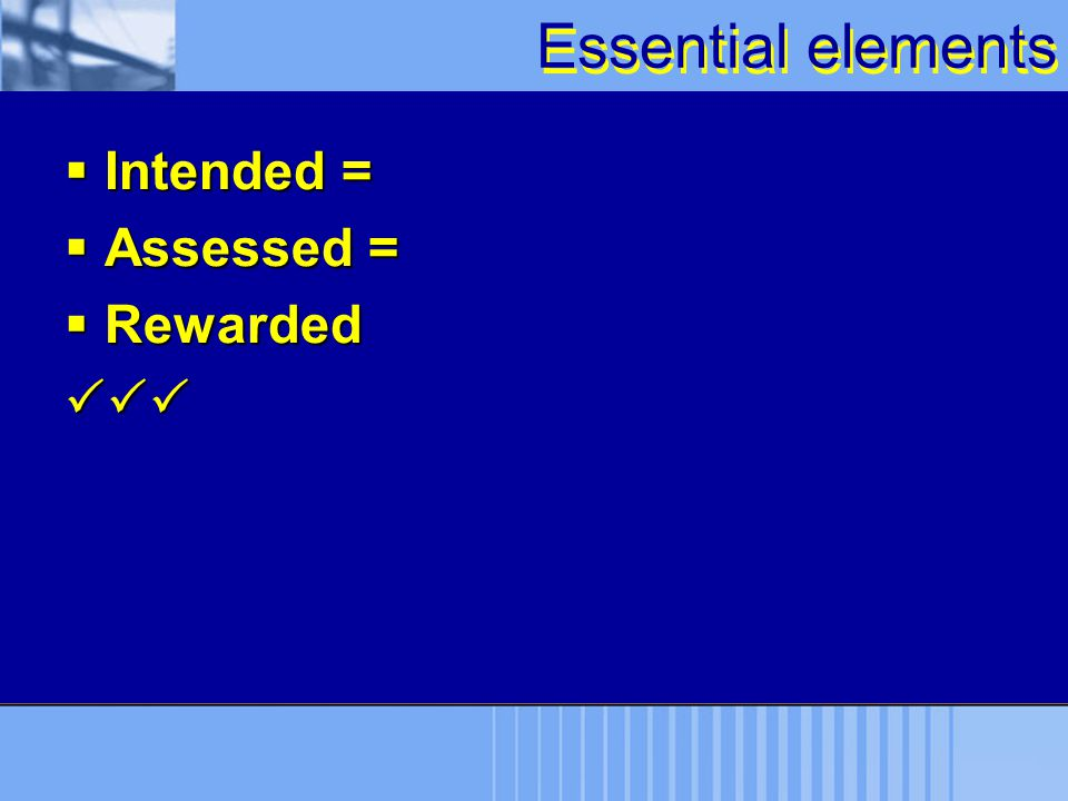 Essential elements Intended = Assessed = Rewarded 