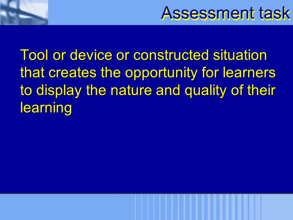 Assessment task Tool or device or constructed situation that creates the opportunity for learners to display the nature and quality of their learning.