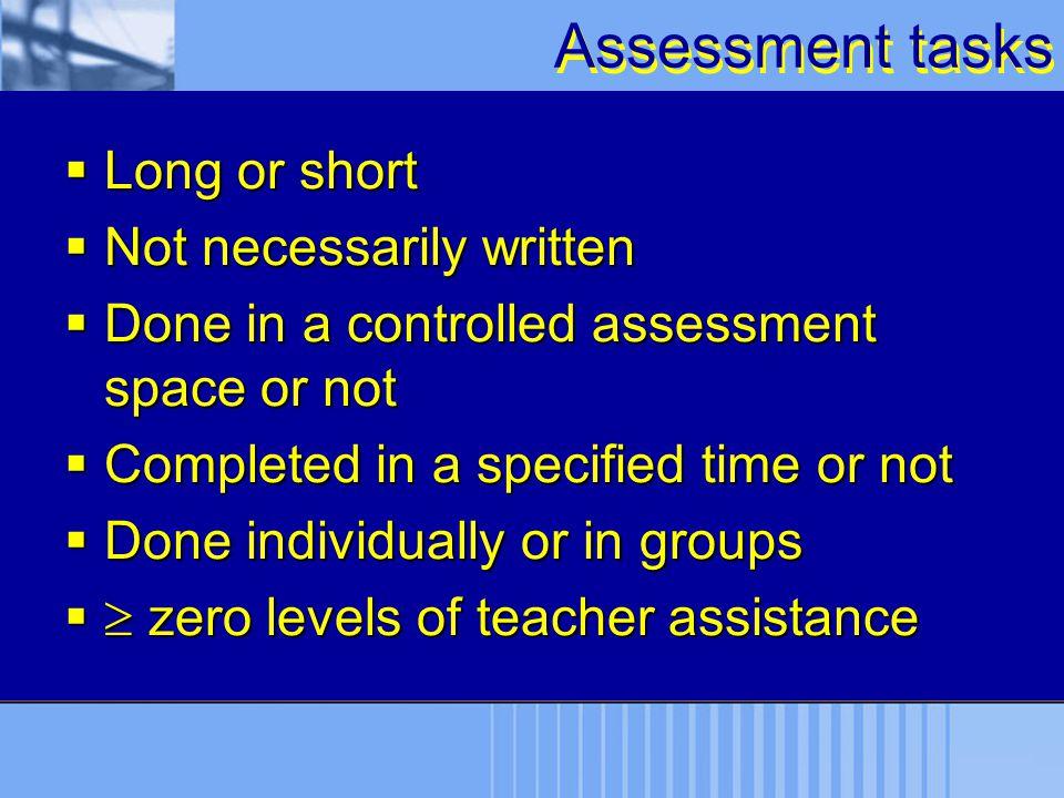 Assessment tasks Long or short Not necessarily written