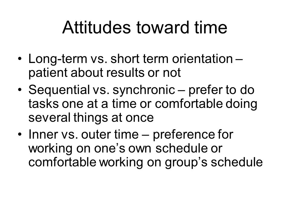 Attitudes toward time Long-term vs. short term orientation – patient about results or not.