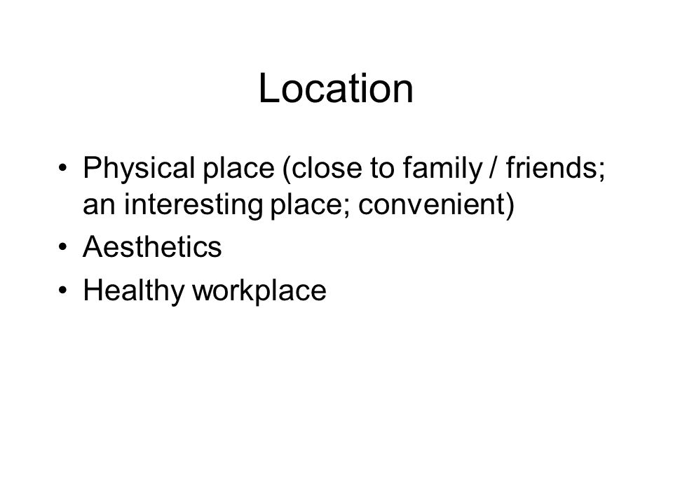 Location Physical place (close to family / friends; an interesting place; convenient) Aesthetics.