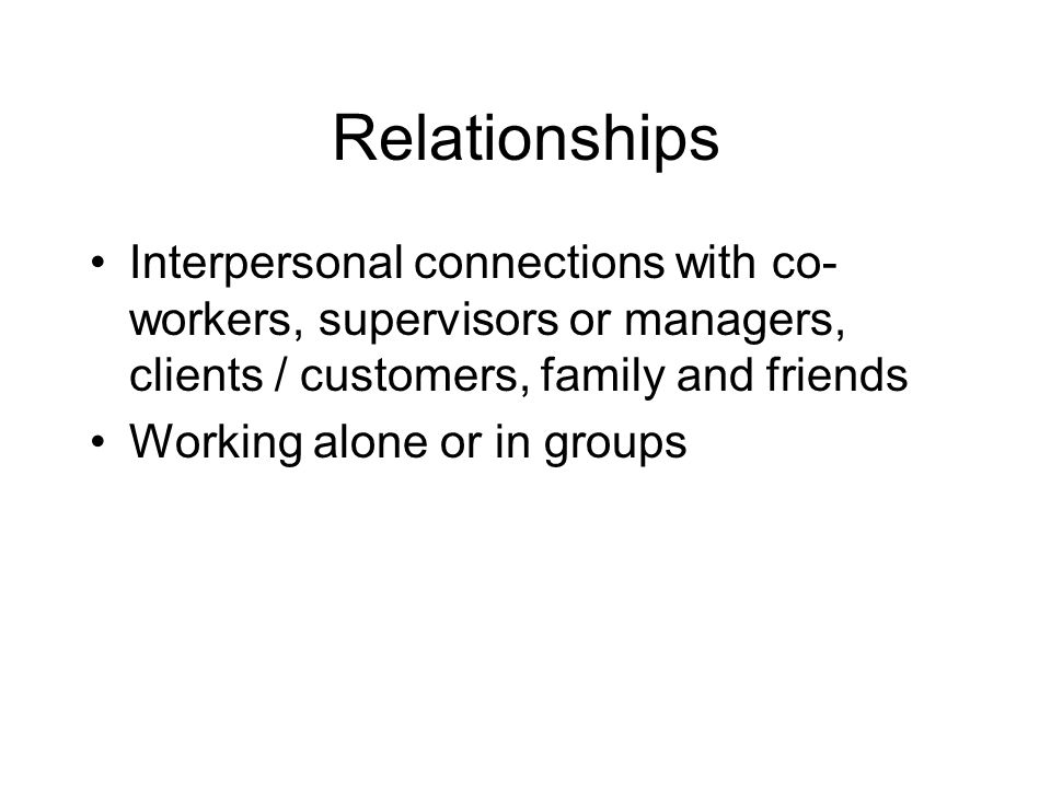 Relationships Interpersonal connections with co-workers, supervisors or managers, clients / customers, family and friends.