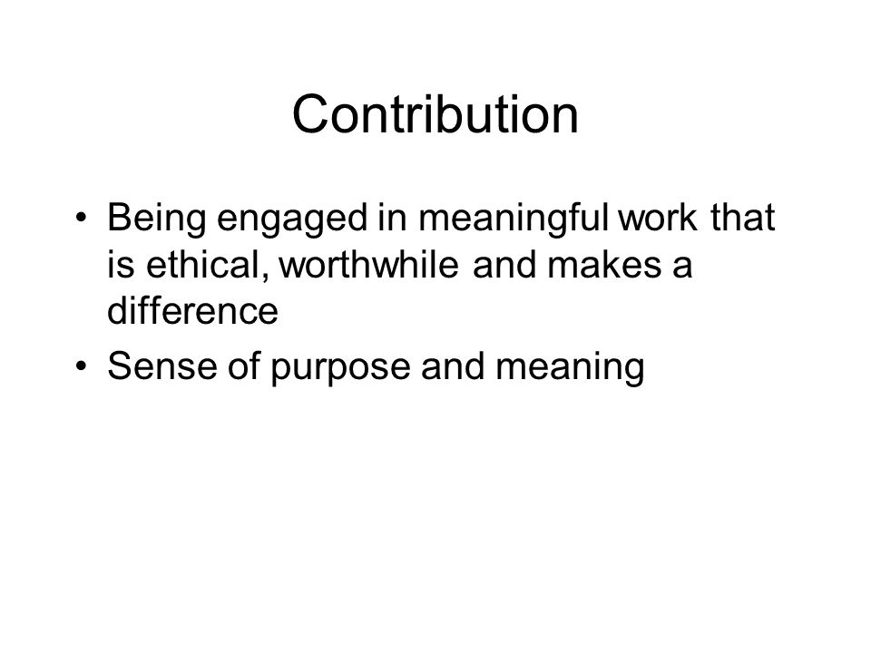 Contribution Being engaged in meaningful work that is ethical, worthwhile and makes a difference.