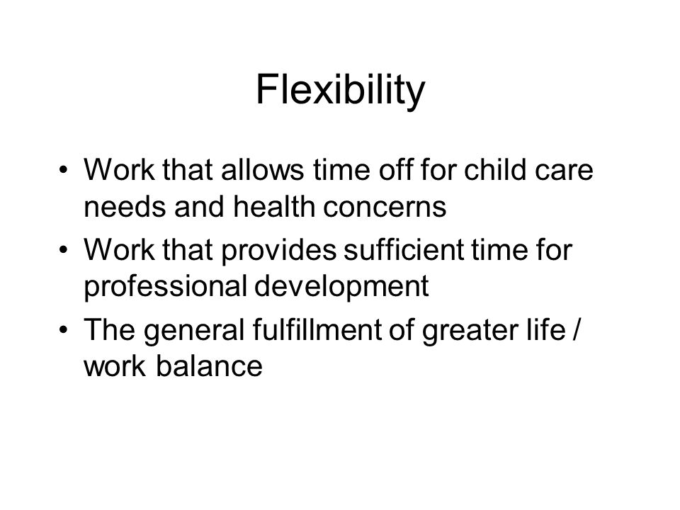 Flexibility Work that allows time off for child care needs and health concerns. Work that provides sufficient time for professional development.