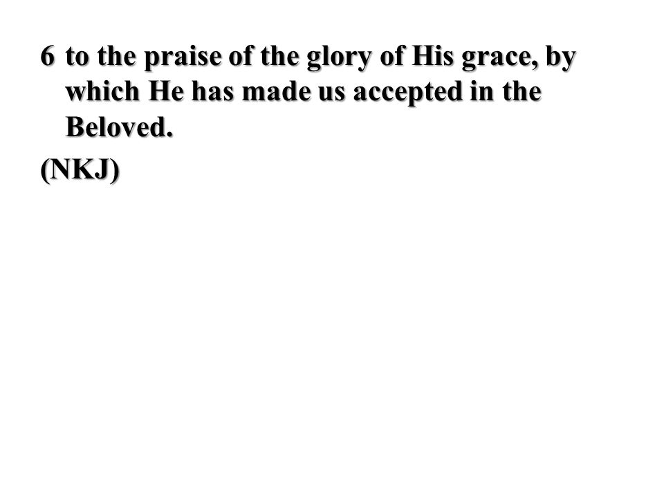 6 to the praise of the glory of His grace, by which He has made us accepted in the Beloved. (NKJ)