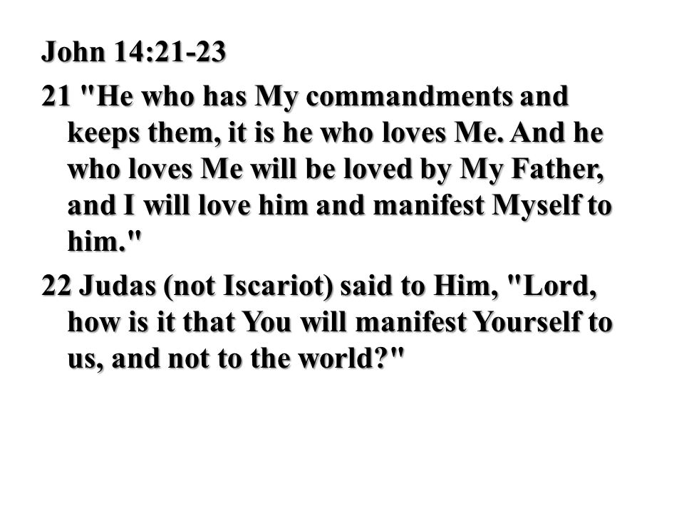 John 14:21-23 21 He who has My commandments and keeps them, it is he who loves Me.