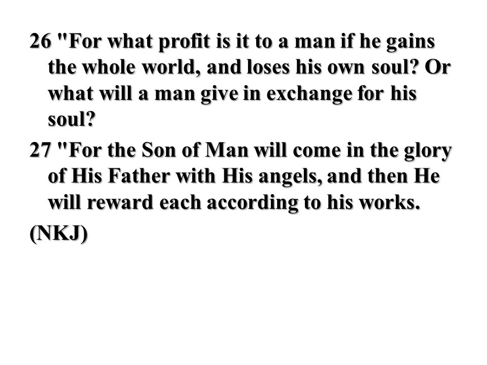 26 For what profit is it to a man if he gains the whole world, and loses his own soul Or what will a man give in exchange for his soul