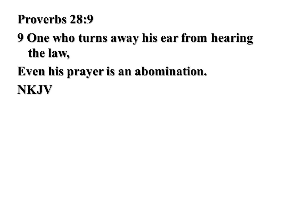 Proverbs 28:9 9 One who turns away his ear from hearing the law, Even his prayer is an abomination.