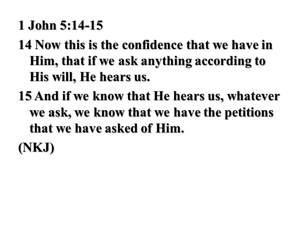 1 John 5:14-15 14 Now this is the confidence that we have in Him, that if we ask anything according to His will, He hears us.