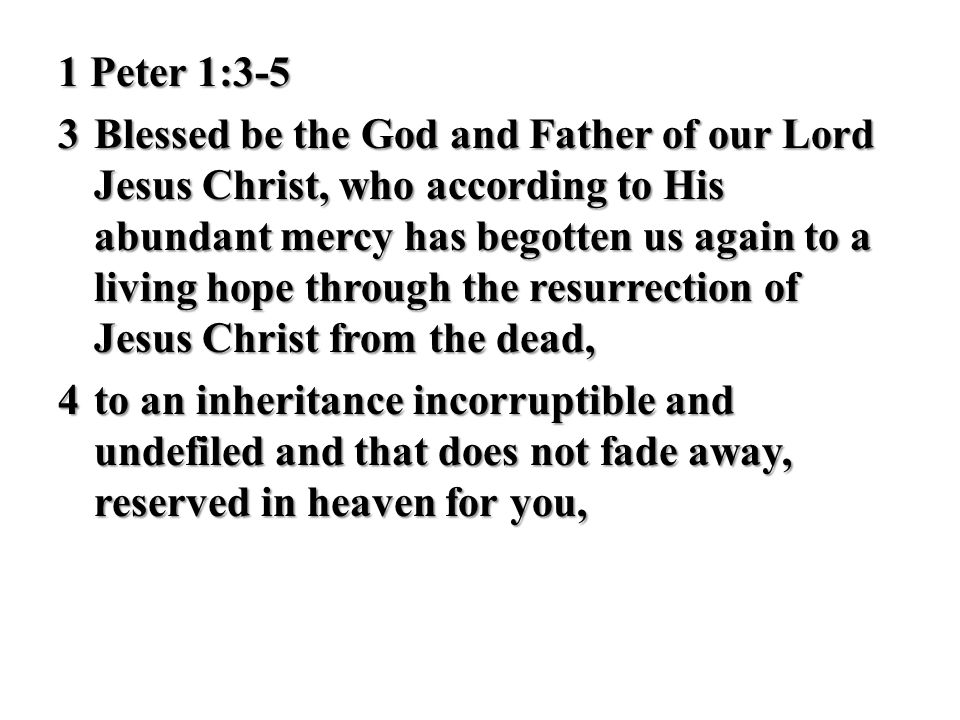1 Peter 1:3-5 3 Blessed be the God and Father of our Lord Jesus Christ, who according to His abundant mercy has begotten us again to a living hope through the resurrection of Jesus Christ from the dead, 4 to an inheritance incorruptible and undefiled and that does not fade away, reserved in heaven for you,