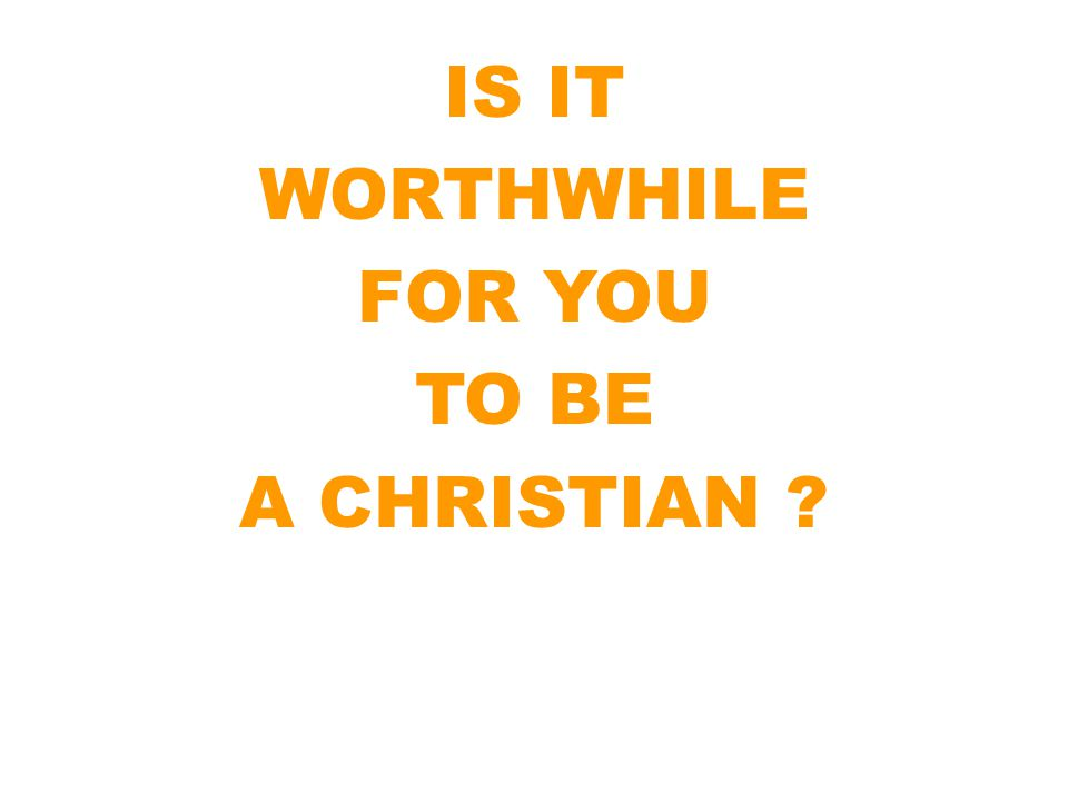 IS IT WORTHWHILE FOR YOU TO BE A CHRISTIAN