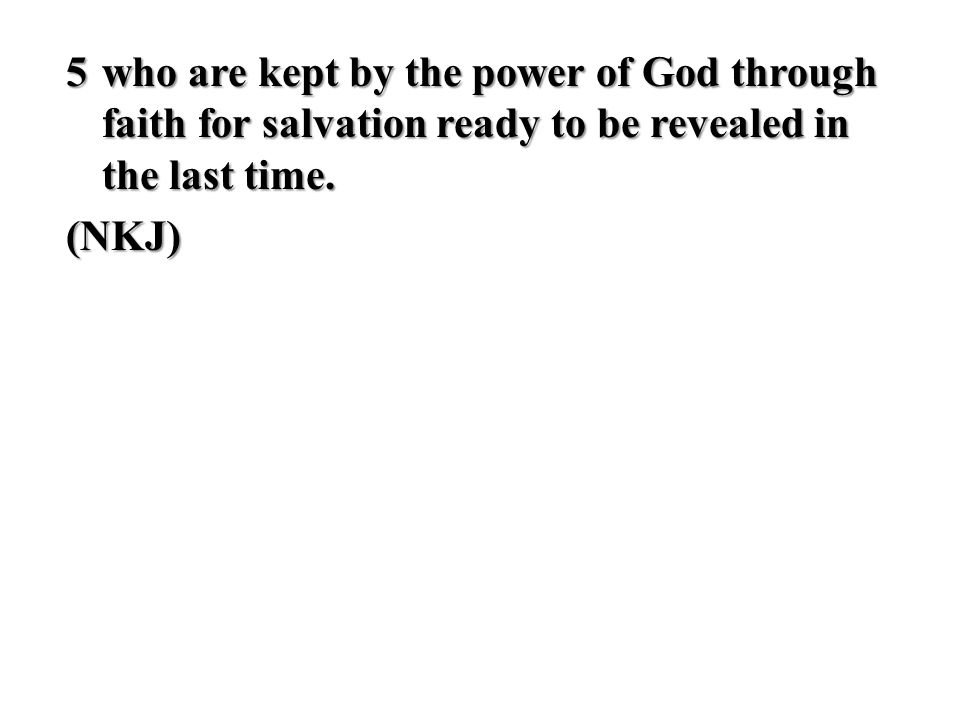 5 who are kept by the power of God through faith for salvation ready to be revealed in the last time.
