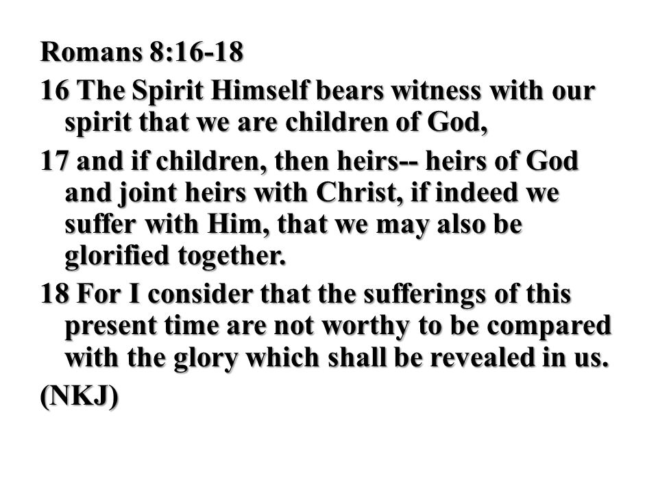 Romans 8:16-18 16 The Spirit Himself bears witness with our spirit that we are children of God,