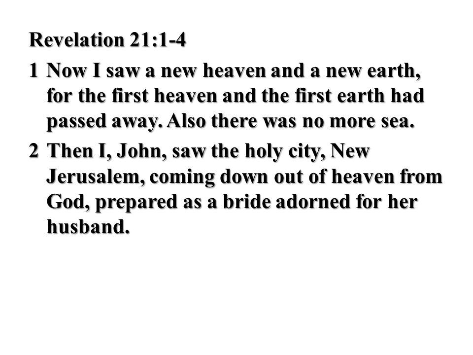 Revelation 21:1-4 1 Now I saw a new heaven and a new earth, for the first heaven and the first earth had passed away.