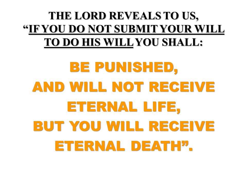 THE LORD REVEALS TO US, IF YOU DO NOT SUBMIT YOUR WILL TO DO HIS WILL YOU SHALL: